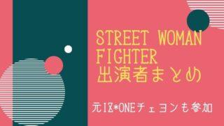 【日本での放送はいつ?】『STREET WOMAN FIGHTER』出演者まとめ、元IZ*ONEチェヨンも参加で話題に