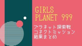 【次のミッション進出者は?】『Girls Planet 999』プラネット探索戦&コネクトミッション結果まとめ